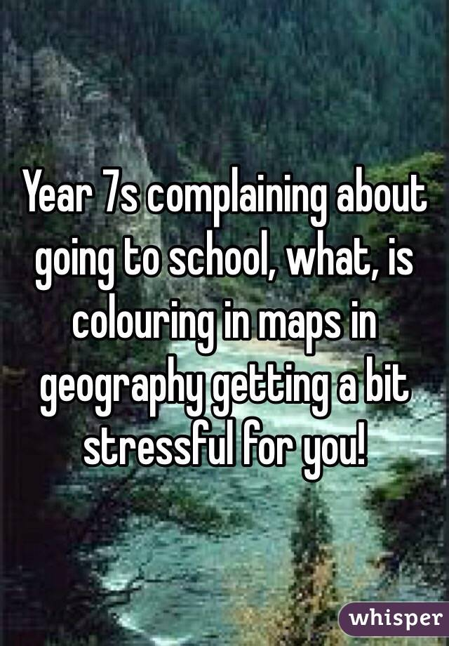 Year 7s complaining about going to school, what, is colouring in maps in geography getting a bit stressful for you!