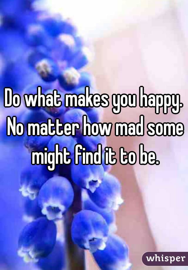Do what makes you happy. No matter how mad some might find it to be.