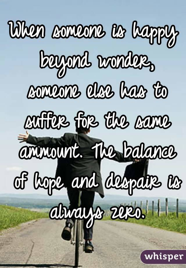 When someone is happy beyond wonder, someone else has to suffer for the same ammount. The balance of hope and despair is always zero.