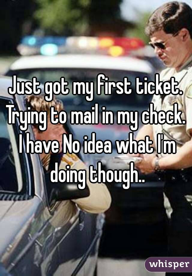 Just got my first ticket. Trying to mail in my check. I have No idea what I'm doing though..