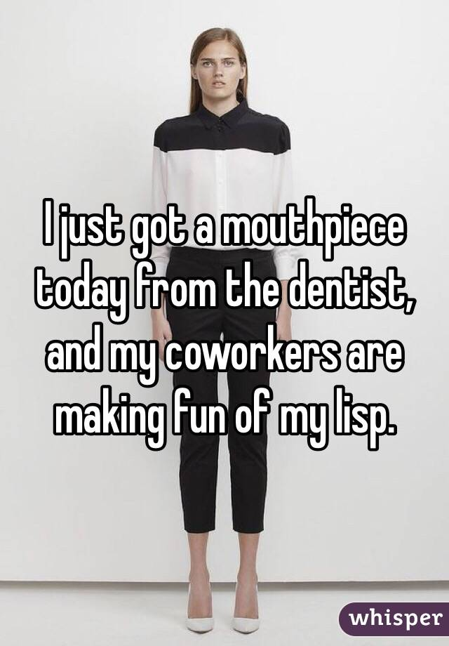 I just got a mouthpiece today from the dentist, and my coworkers are making fun of my lisp.