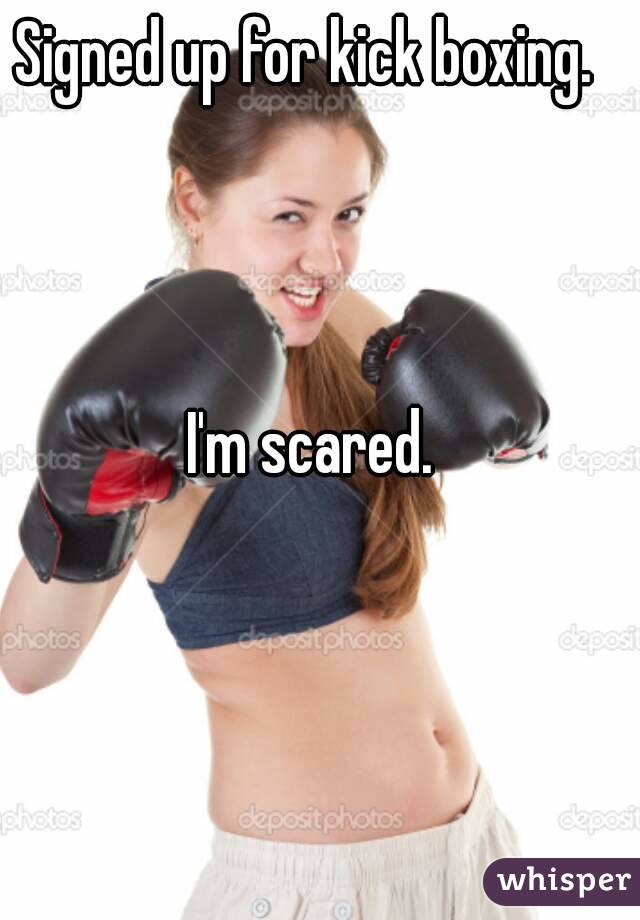 Signed up for kick boxing.     I'm scared.