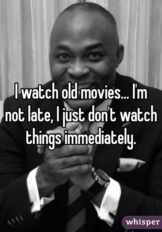 I watch old movies... I'm not late, I just don't watch things immediately.