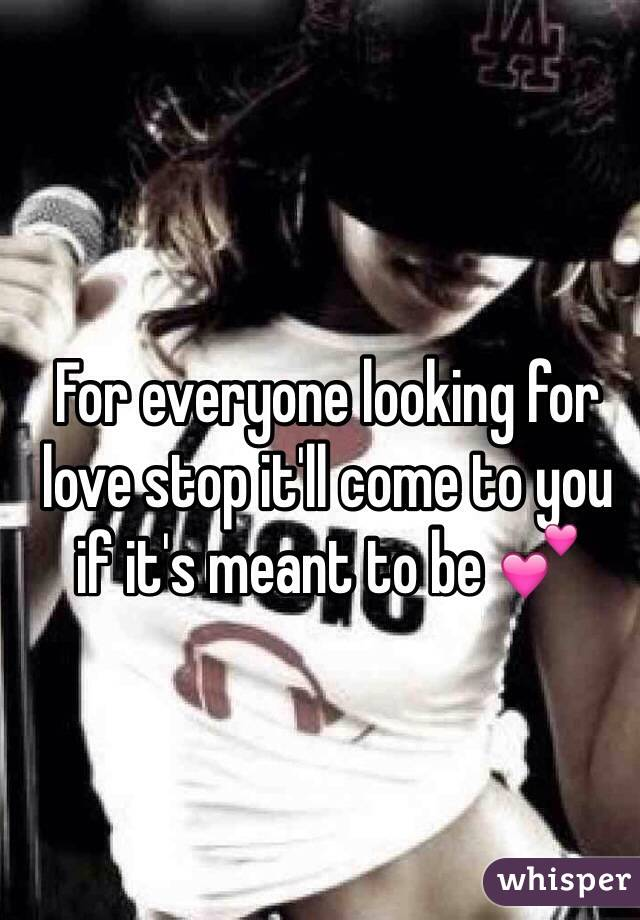 For everyone looking for love stop it'll come to you if it's meant to be 💕