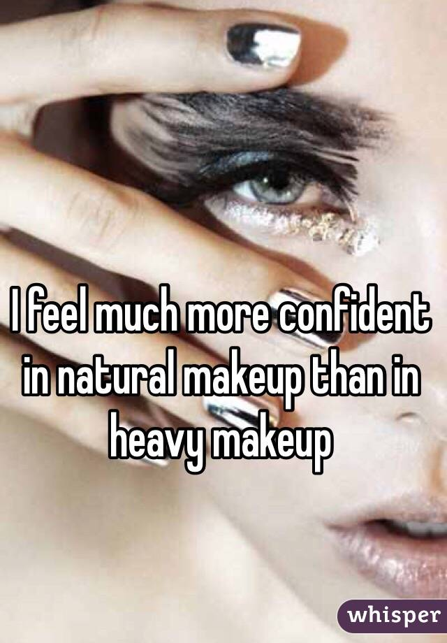 I feel much more confident in natural makeup than in heavy makeup