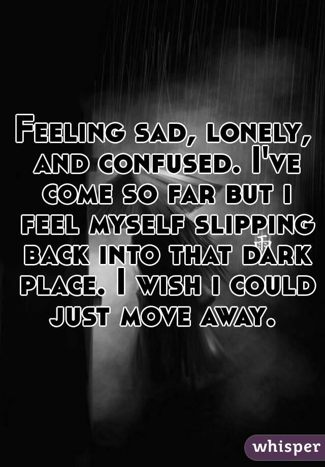 Feeling sad, lonely, and confused. I've come so far but i feel myself slipping back into that dark place. I wish i could just move away.