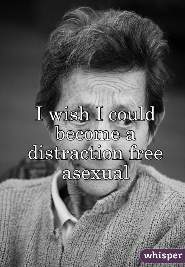 I wish I could become a distraction free asexual