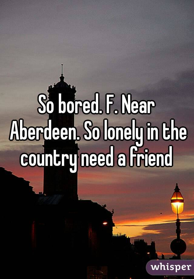 So bored. F. Near Aberdeen. So lonely in the country need a friend