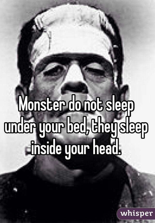 Monster do not sleep under your bed, they sleep inside your head.