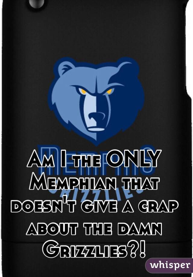 Am I the ONLY Memphian that doesn't give a crap about the damn Grizzlies?!