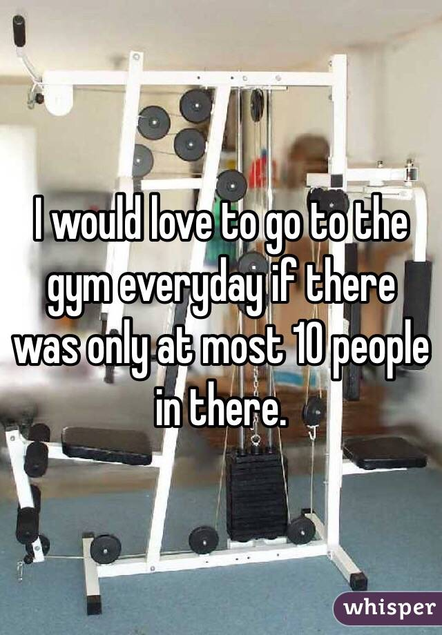 I would love to go to the gym everyday if there was only at most 10 people in there.