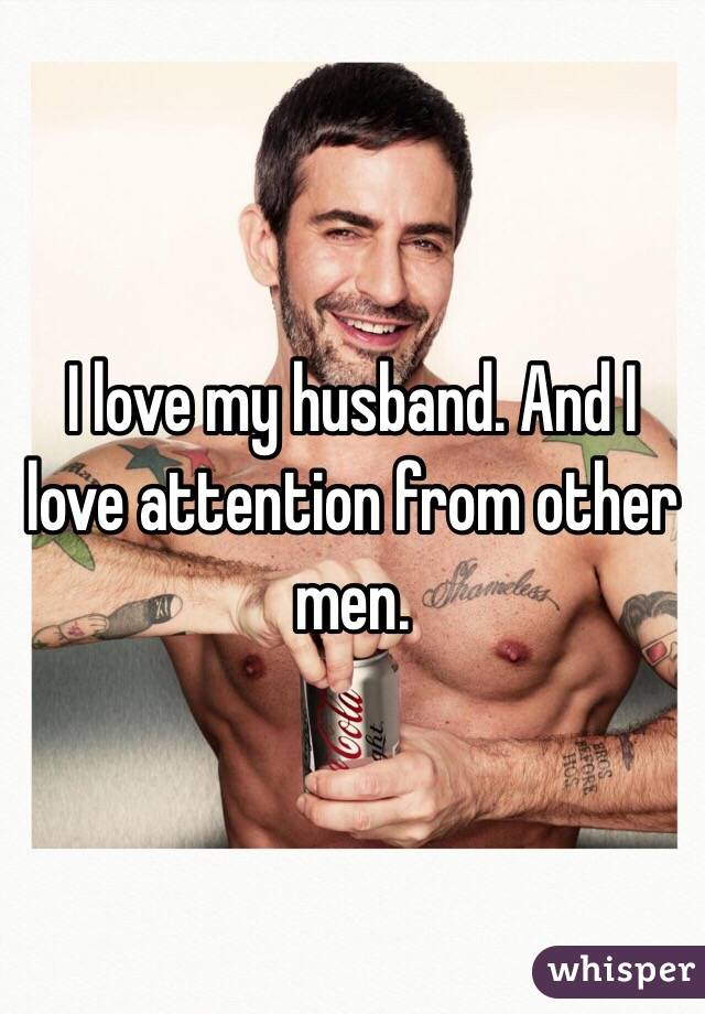 I love my husband. And I love attention from other men.