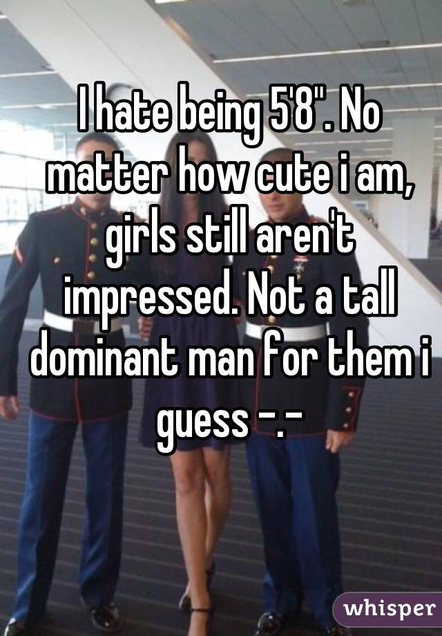 """I hate being 5'8"""". No matter how cute i am, girls still aren't impressed. Not a tall dominant man for them i guess -.-"""