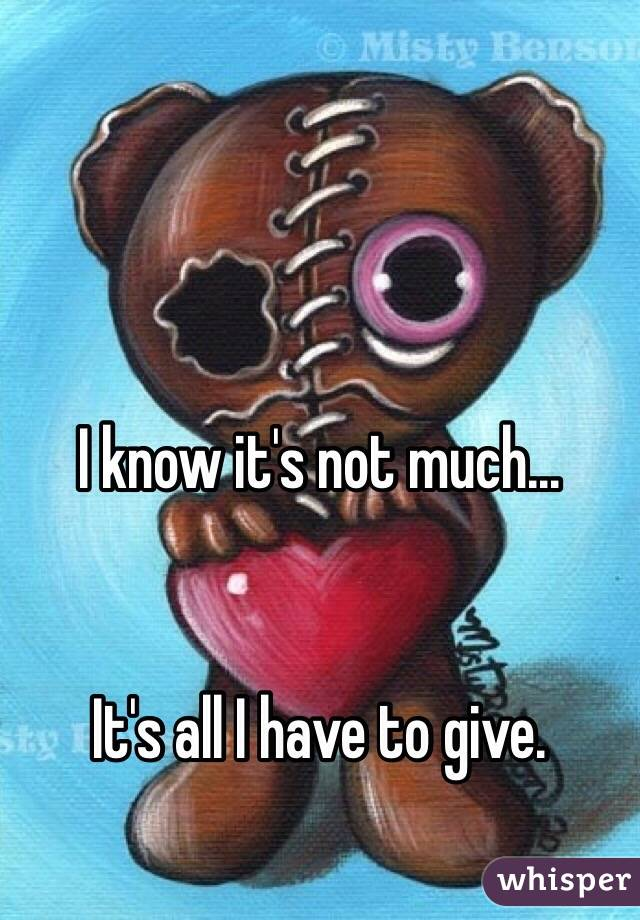 I know it's not much...    It's all I have to give.