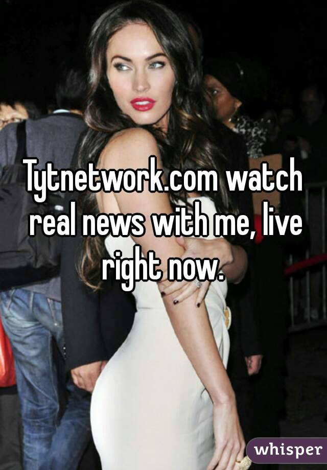 Tytnetwork.com watch real news with me, live right now.