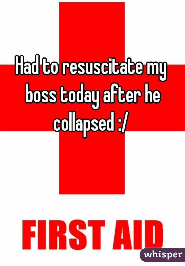 Had to resuscitate my boss today after he collapsed :/