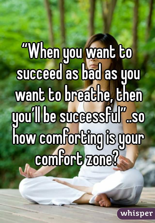"""When you want to succeed as bad as you want to breathe, then you'll be successful""..so how comforting is your comfort zone?"