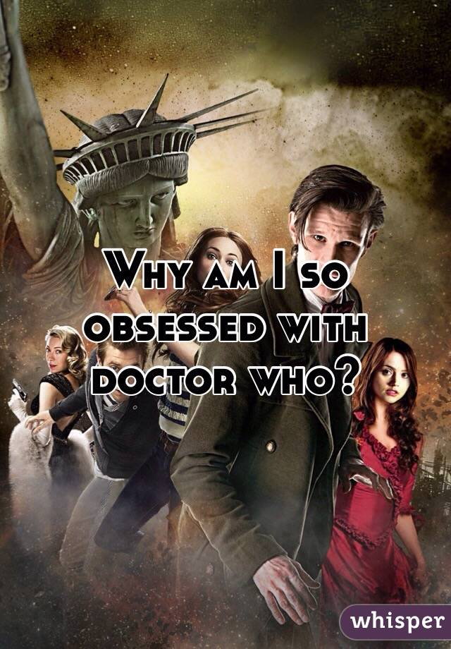 Why am I so obsessed with doctor who?