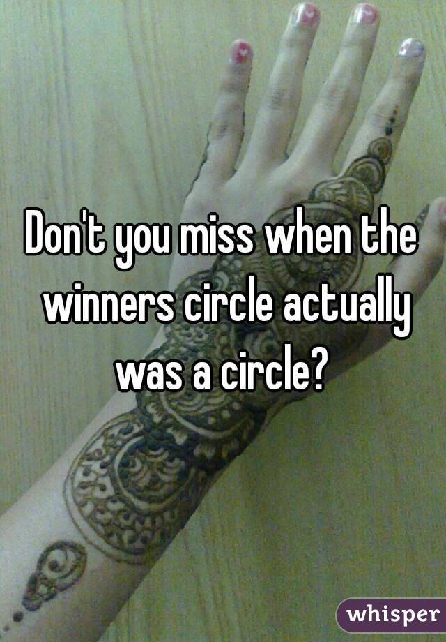 Don't you miss when the winners circle actually was a circle?