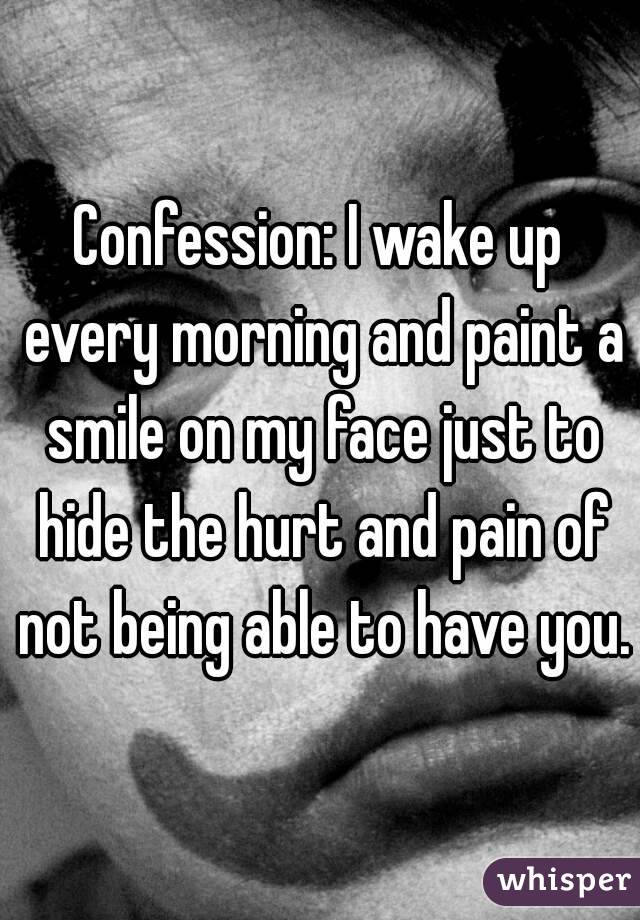 Confession: I wake up every morning and paint a smile on my face just to hide the hurt and pain of not being able to have you.