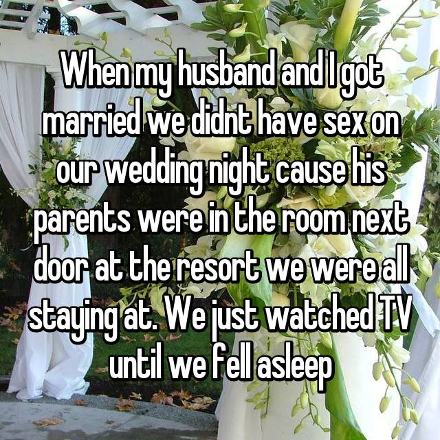 When my husband and I got married we didnt have sex on our wedding night cause his parents were in the room next door at the resort we were all staying at. We just watched TV until we fell asleep