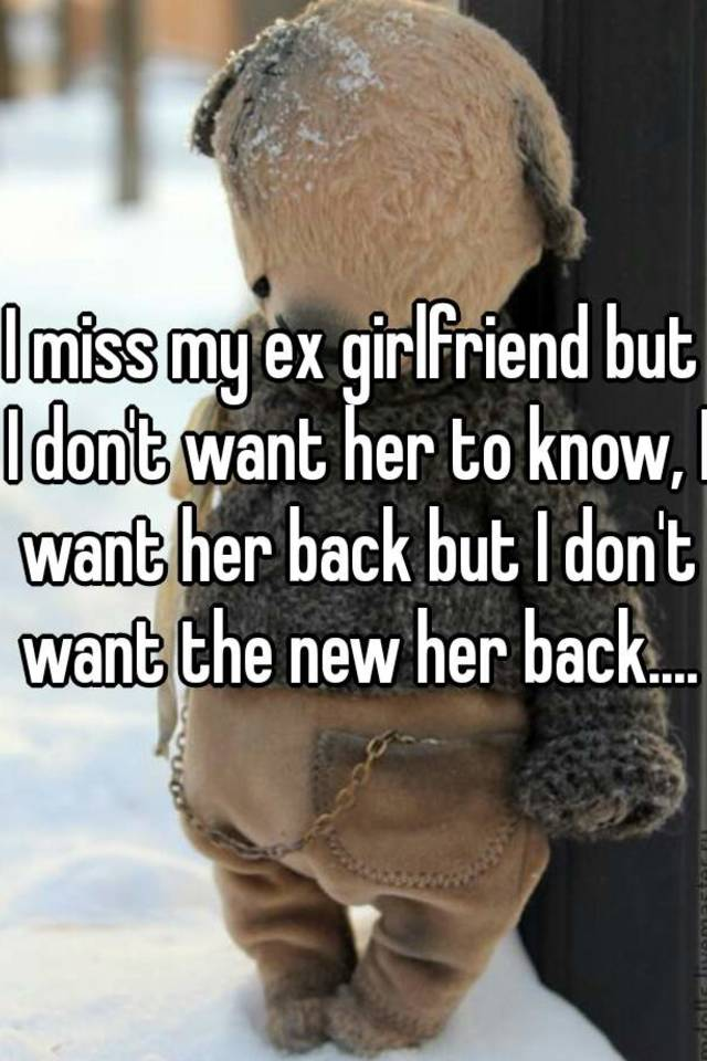 I miss my ex girlfriend but I don't want her to know, I want her