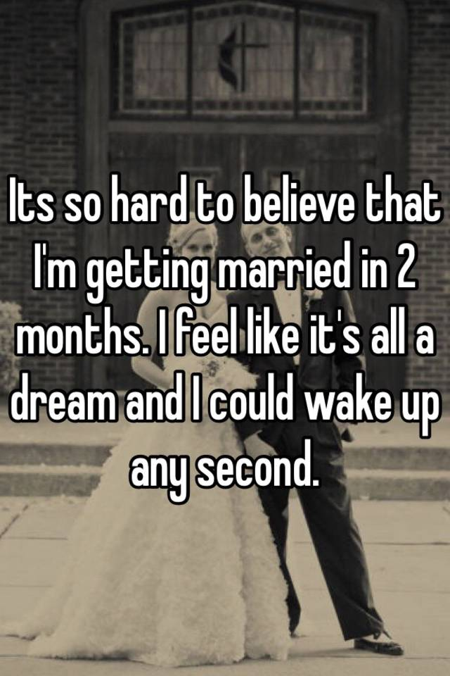 Its So Hard To Believe That I M Getting Married In 2 Months Feel Like It S All A Dream And Could Wake Up Any Second