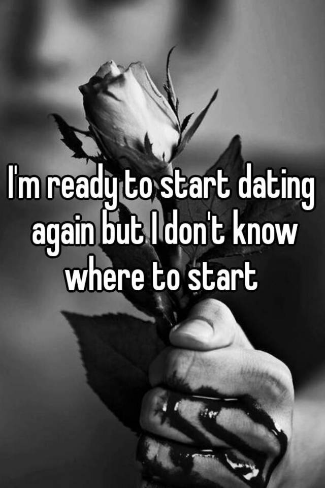 Do Know Im I How Again Start Dating To When Ready