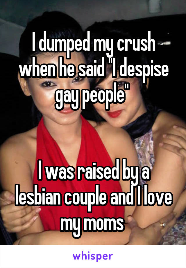 "I dumped my crush when he said ""I despise gay people""    I was raised by a lesbian couple and I love my moms"