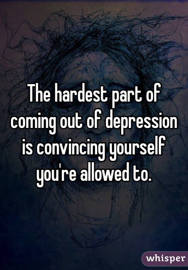 The hardest part of coming out of depression is convincing yourself you're allowed to.