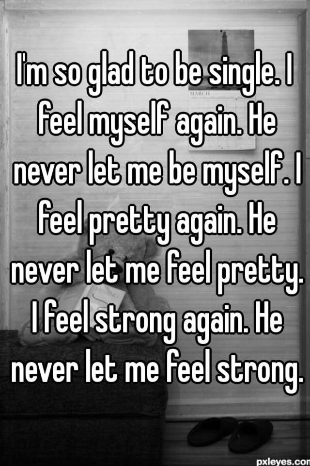 Im so glad to be single i feel myself again he never let me be im so glad to be single i feel myself again he never let me be myself i feel pretty again he never let me feel pretty i feel strong again ccuart Choice Image