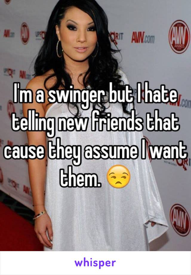 I'm a swinger but I hate telling new friends that cause they assume I want them. 😒