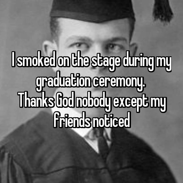 I smoked on the stage during my graduation ceremony.  Thanks God nobody except my friends noticed