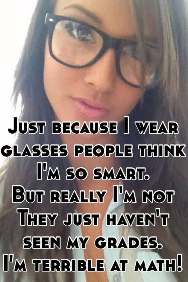 4b5dc4026727 Just because I wear glasses people think I m so smart. But really I ...
