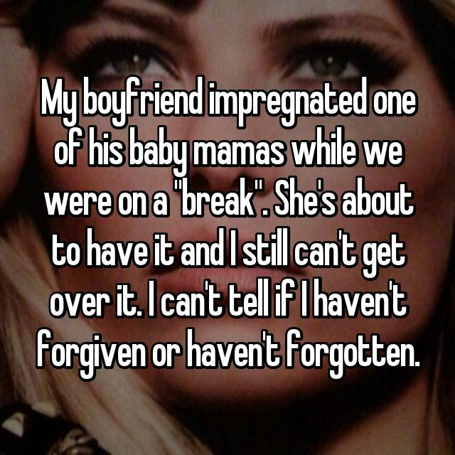 """My boyfriend impregnated one of his baby mamas while we were on a """"break"""". She's about to have it and I still can't get over it. I can't tell if I haven't forgiven or haven't forgotten."""