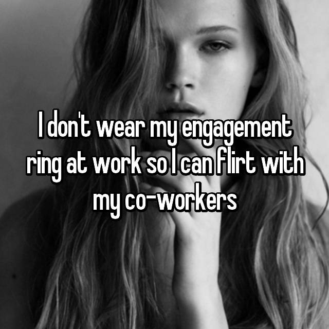I don't wear my engagement ring at work so I can flirt with my co-workers