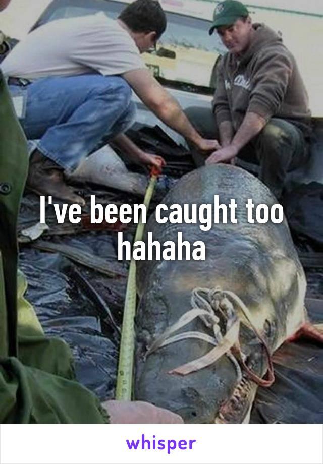 I've been caught too hahaha