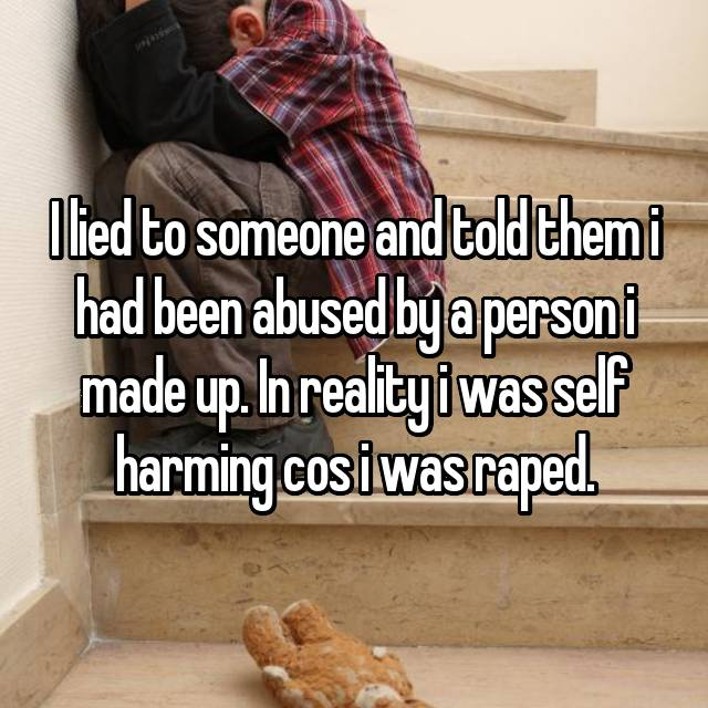 I lied to someone and told them i had been abused by a person i made up. In reality i was self harming cos i was raped.