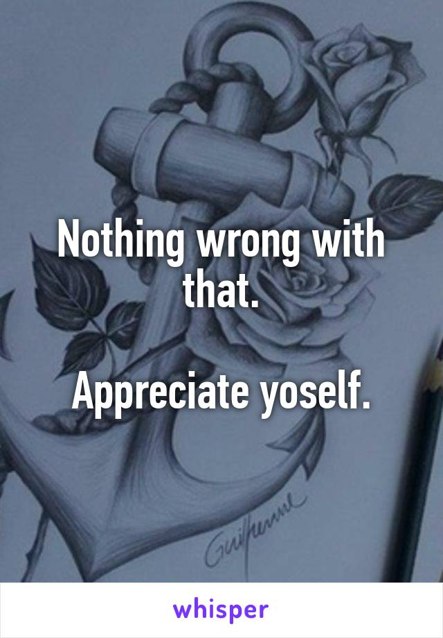 Nothing wrong with that.  Appreciate yoself.