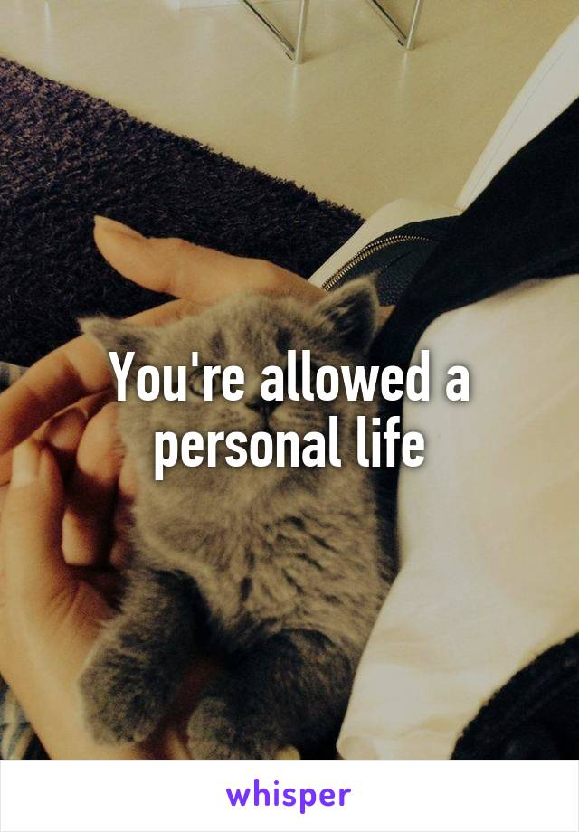 You're allowed a personal life