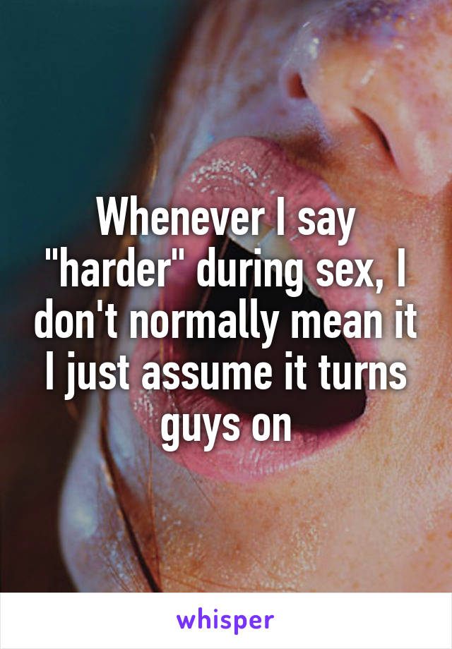 """Whenever I say """"harder"""" during sex, I don't normally mean it I just assume it turns guys on"""