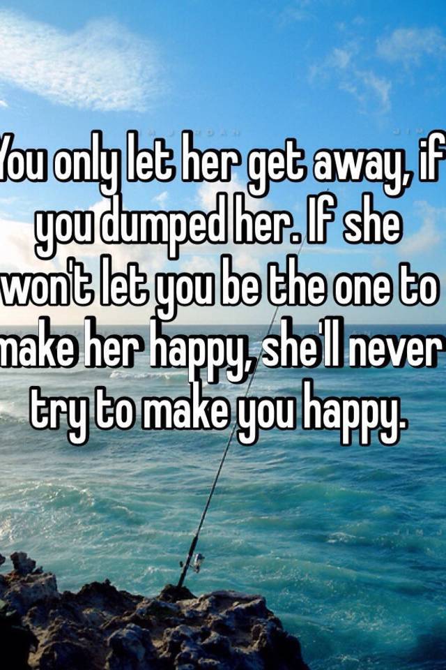 You only let her get away, if you dumped her  If she won't
