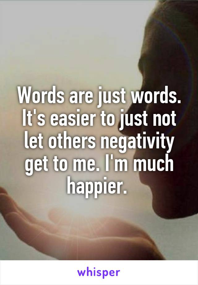Words are just words. It's easier to just not let others negativity get to me. I'm much happier.