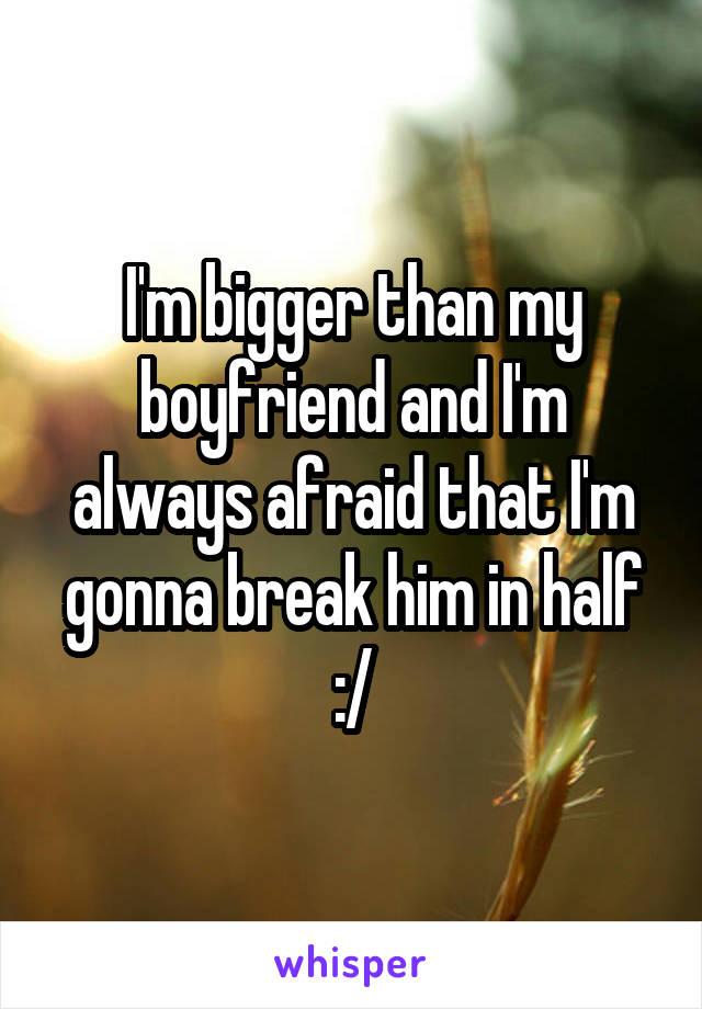 I'm bigger than my boyfriend and I'm always afraid that I'm gonna break him in half :/