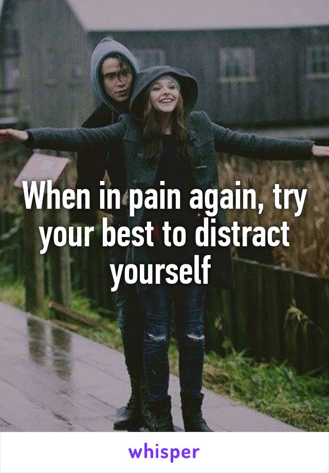 When in pain again, try your best to distract yourself