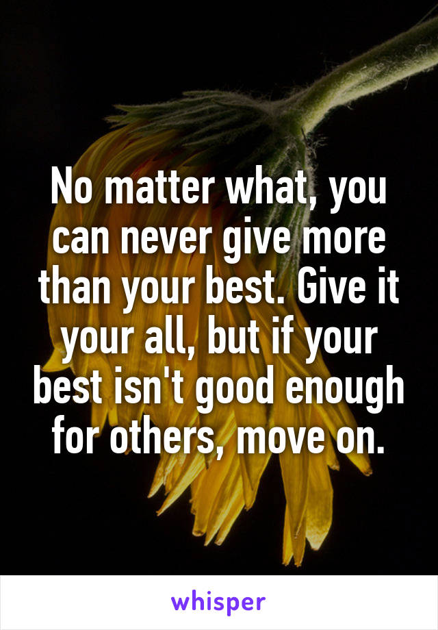 No matter what, you can never give more than your best. Give it your all, but if your best isn't good enough for others, move on.