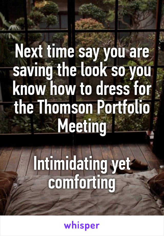 Next time say you are saving the look so you know how to dress for the Thomson Portfolio Meeting  Intimidating yet comforting