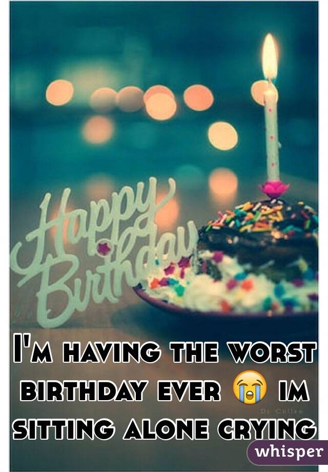 worst birthday ever I'm having the worst birthday ever 😭 im sitting alone crying worst birthday ever