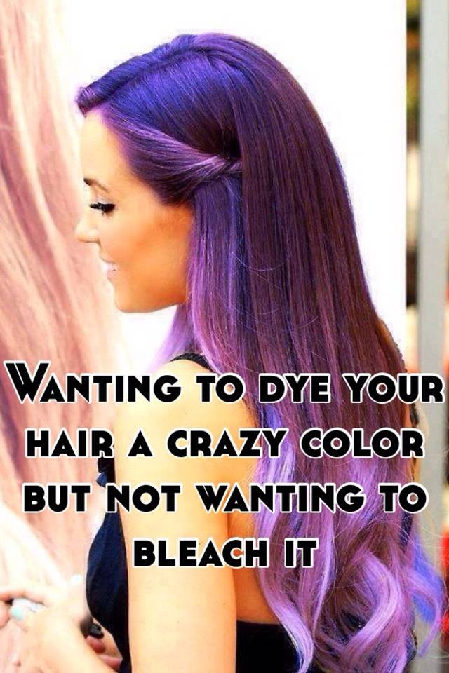 Wanting To Dye Your Hair A Crazy Color But Not Wanting To Bleach It