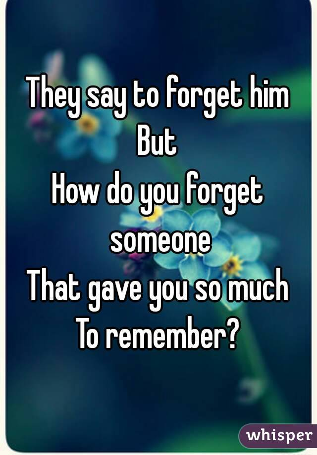 How can i forget him